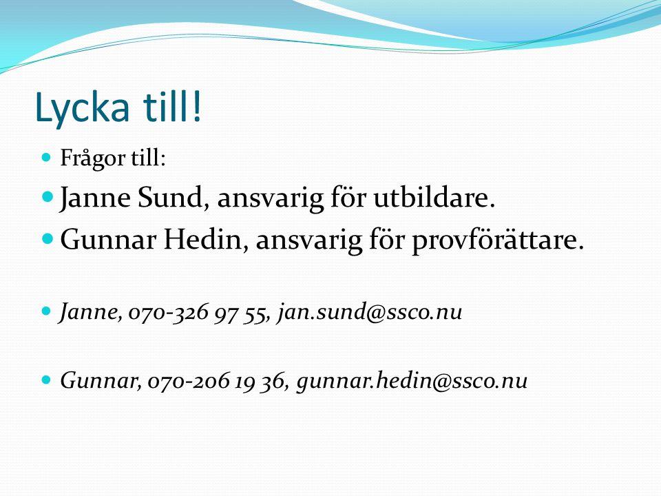 Lycka till! Frågor till: Janne Sund, ansvarig för utbildare. Gunnar Hedin, ansvarig för provförättare. Janne, 070-326 97 55, jan.sund@ssco.nu Gunnar,