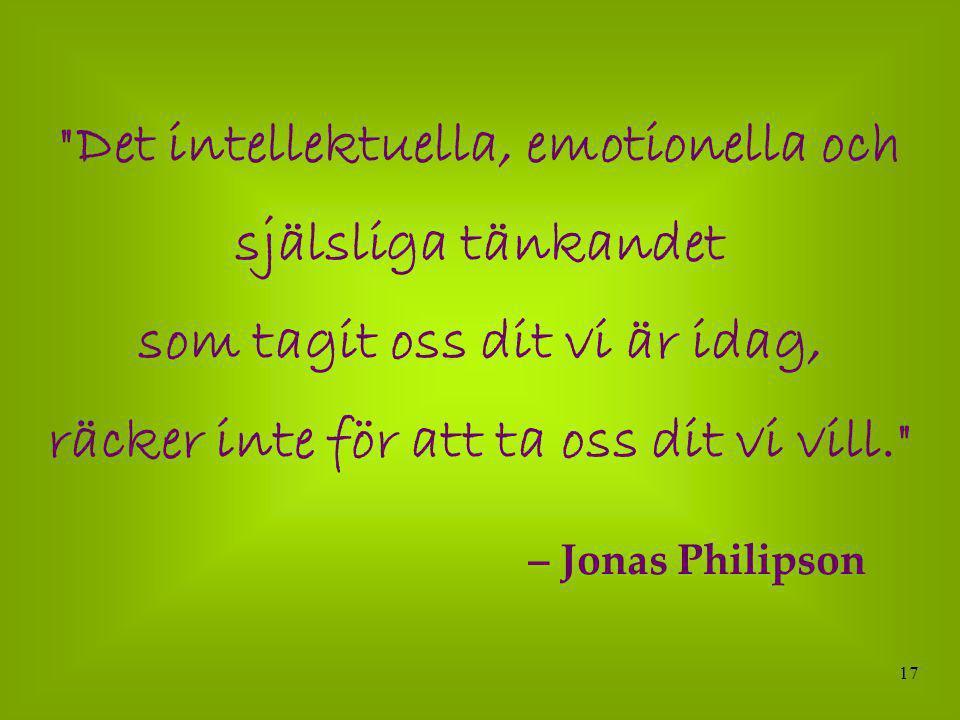 17 Det intellektuella, emotionella och själsliga tänkandet som tagit oss dit vi är idag, räcker inte för att ta oss dit vi vill. – Jonas Philipson