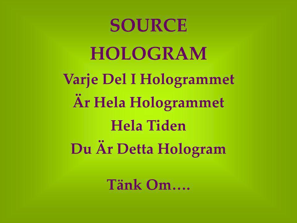 SOURCE HOLOGRAM Varje Del I Hologrammet Är Hela Hologrammet Hela Tiden Du Är Detta Hologram Tänk Om….