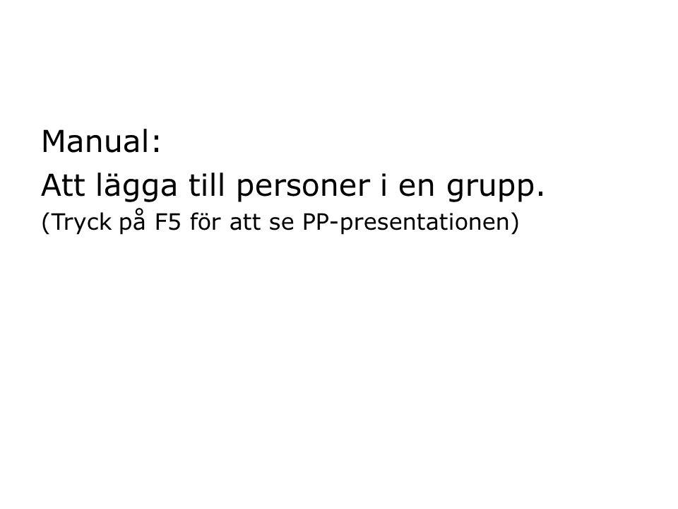 Manual: Att lägga till personer i en grupp. (Tryck på F5 för att se PP-presentationen)