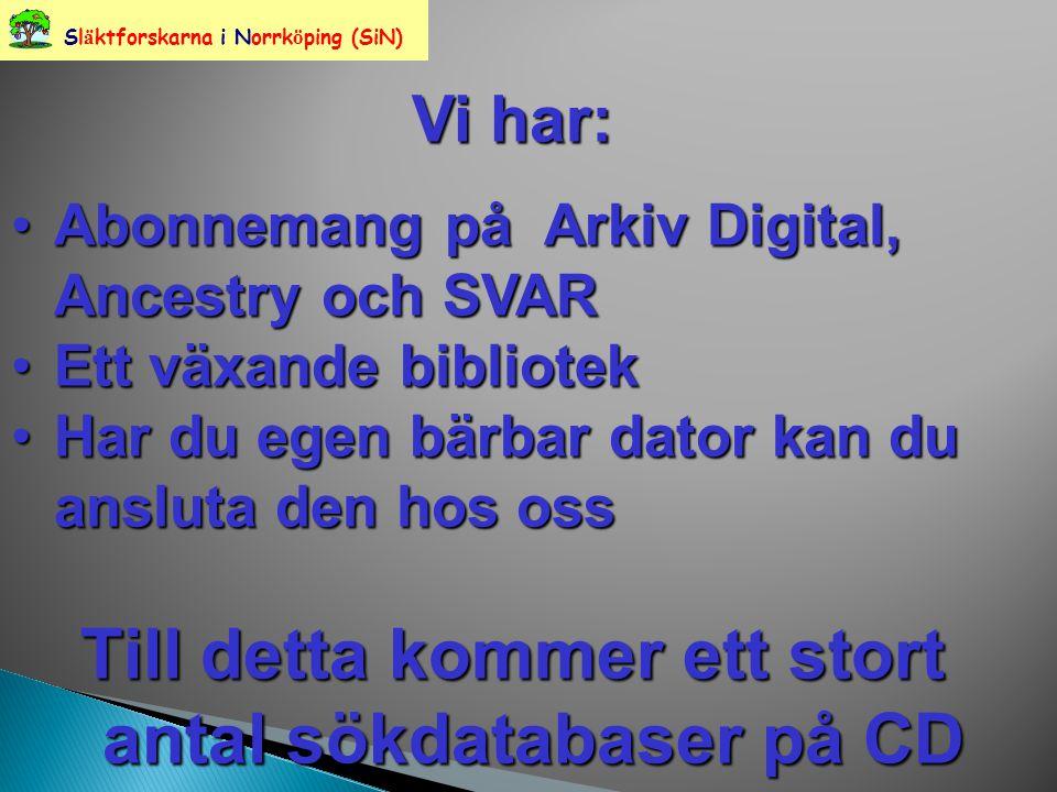 Sl ä ktforskarna i Norrk ö ping (SiN) Vi har: Abonnemang på Arkiv Digital, Ancestry och SVARAbonnemang på Arkiv Digital, Ancestry och SVAR Ett växande bibliotekEtt växande bibliotek Har du egen bärbar dator kan du ansluta den hos ossHar du egen bärbar dator kan du ansluta den hos oss Till detta kommer ett stort antal sökdatabaser på CD