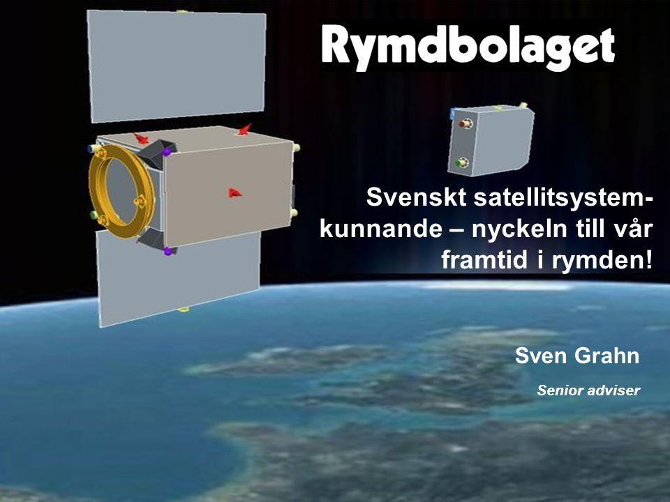 Nyttan med svenskt satellitsystemkunnande Sven Grahn Senior adviser Svenskt satellitsystem- kunnande – nyckeln till vår framtid i rymden!