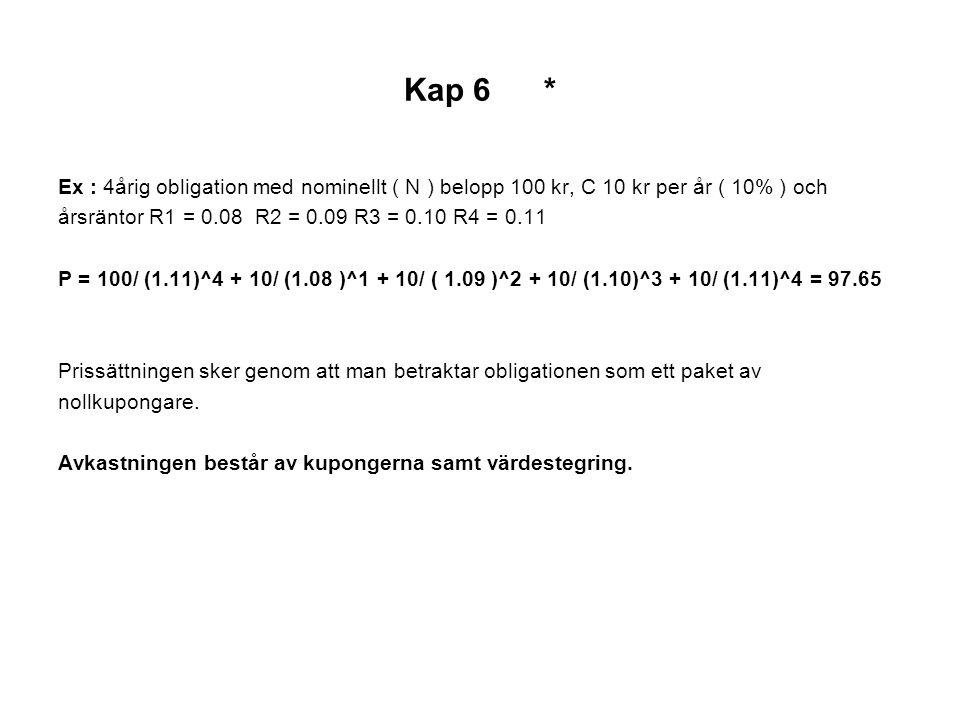 Kap 6 * Ex : 4årig obligation med nominellt ( N ) belopp 100 kr, C 10 kr per år ( 10% ) och årsräntor R1 = 0.08 R2 = 0.09 R3 = 0.10 R4 = 0.11 P = 100/ (1.11)^4 + 10/ (1.08 )^1 + 10/ ( 1.09 )^2 + 10/ (1.10)^3 + 10/ (1.11)^4 = 97.65 Prissättningen sker genom att man betraktar obligationen som ett paket av nollkupongare.