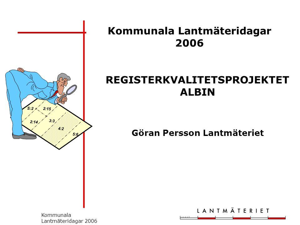 Kommunala Lantmäteridagar 2006 S:2 2:14 2:15 3:3 5:6 4:2 REGISTERKVALITETSPROJEKTET ALBIN Göran Persson Lantmäteriet