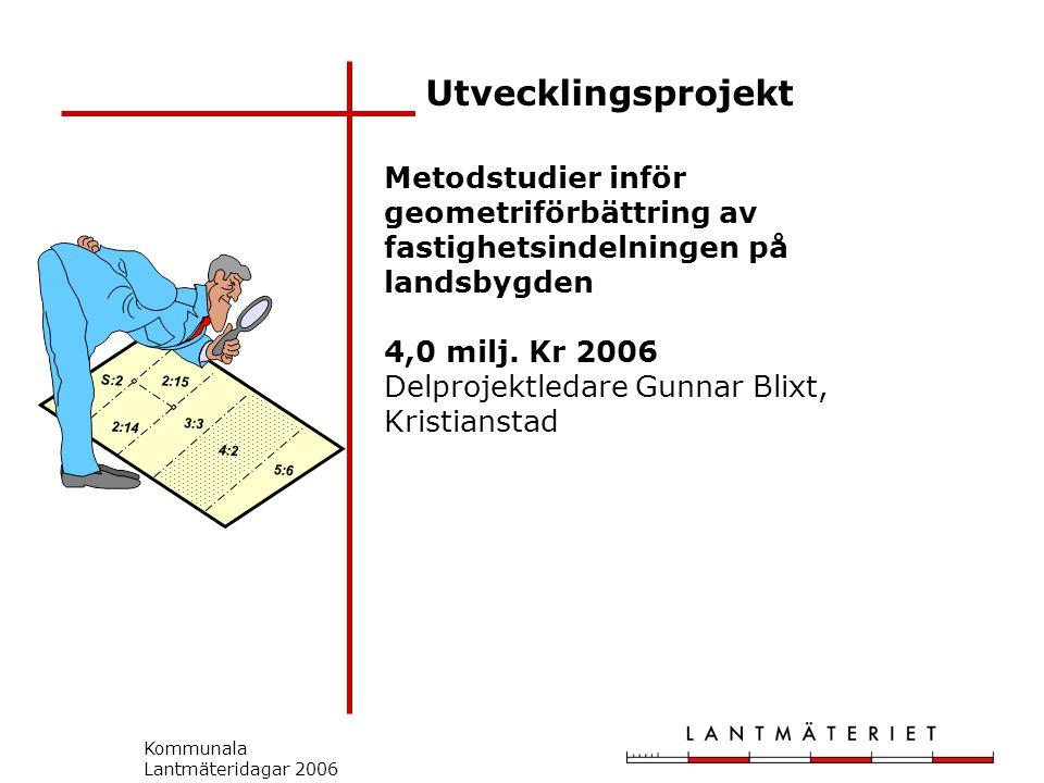 Kommunala Lantmäteridagar 2006 Utvecklingsprojekt S:2 2:14 2:15 3:3 5:6 4:2 Metodstudier inför geometriförbättring av fastighetsindelningen på landsbygden 4,0 milj.