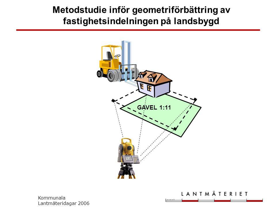Kommunala Lantmäteridagar 2006 Metodstudie inför geometriförbättring av fastighetsindelningen på landsbygd GAVEL 1:11
