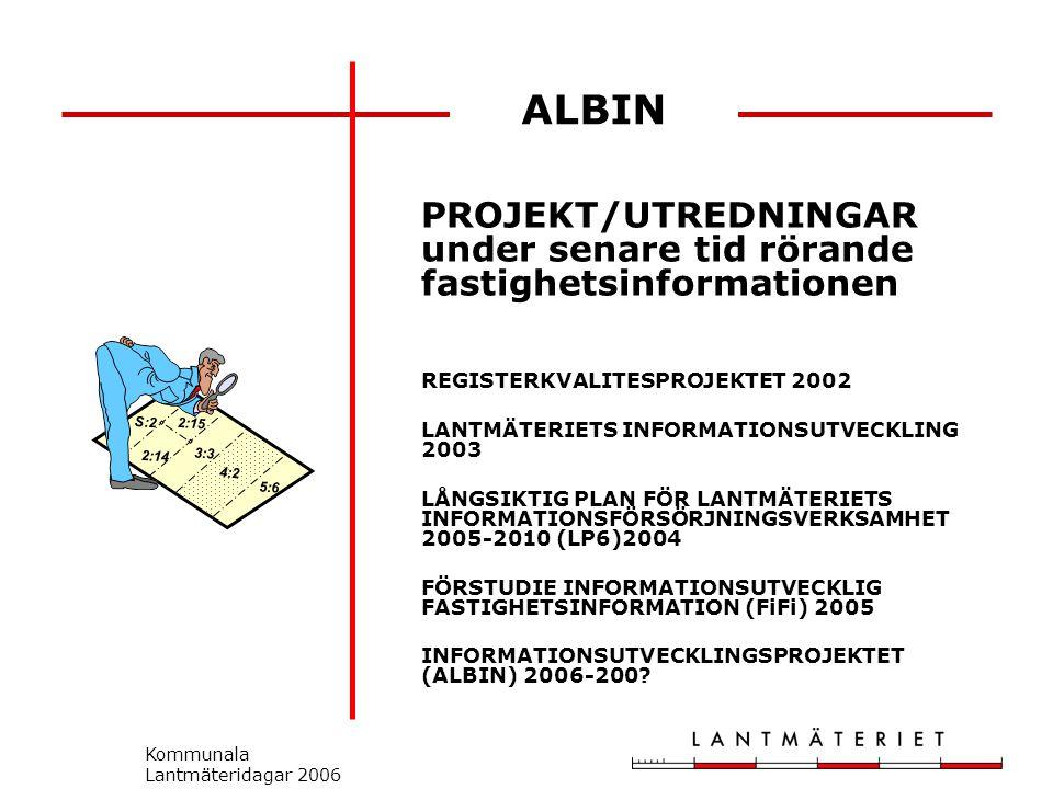 Kommunala Lantmäteridagar 2006 ALBIN PROJEKT/UTREDNINGAR under senare tid rörande fastighetsinformationen REGISTERKVALITESPROJEKTET 2002 LANTMÄTERIETS INFORMATIONSUTVECKLING 2003 LÅNGSIKTIG PLAN FÖR LANTMÄTERIETS INFORMATIONSFÖRSÖRJNINGSVERKSAMHET 2005-2010 (LP6)2004 FÖRSTUDIE INFORMATIONSUTVECKLIG FASTIGHETSINFORMATION (FiFi) 2005 INFORMATIONSUTVECKLINGSPROJEKTET (ALBIN) 2006-200.
