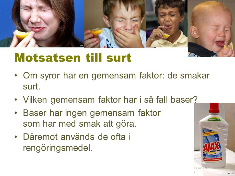 Motsatsen till surt Om syror har en gemensam faktor: de smakar surt.