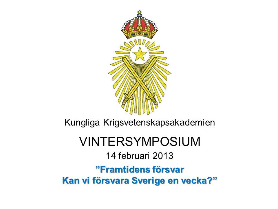 Kungliga Krigsvetenskapsakademien VINTERSYMPOSIUM 14 februari 2013 Framtidens försvar Kan vi försvara Sverige en vecka?