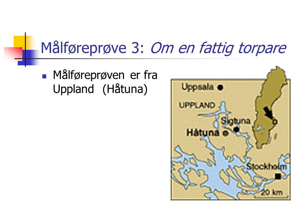 Målføreprøve 3: Om en fattig torpare Målføreprøven er fra Uppland (Håtuna)