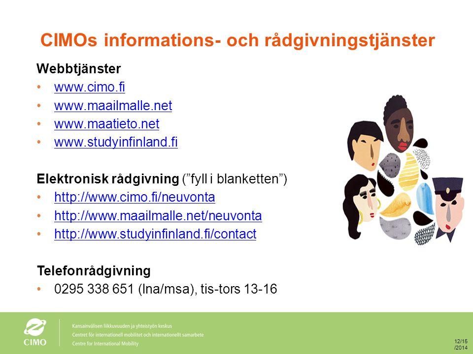 CIMOs informations- och rådgivningstjänster Webbtjänster www.cimo.fi www.maailmalle.net www.maatieto.net www.studyinfinland.fi Elektronisk rådgivning ( fyll i blanketten ) http://www.cimo.fi/neuvonta http://www.maailmalle.net/neuvonta http://www.studyinfinland.fi/contact Telefonrådgivning 0295 338 651 (lna/msa), tis-tors 13-16 12/15/2014