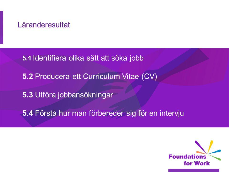 Läranderesultat 5.1 Identifiera olika sätt att söka jobb 5.2 Producera ett Curriculum Vitae (CV) 5.3 Utföra jobbansökningar 5.4 Förstå hur man förbere