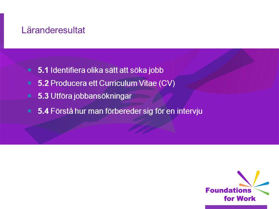 Läranderesultat  5.1 Identifiera olika sätt att söka jobb  5.2 Producera ett Curriculum Vitae (CV)  5.3 Utföra jobbansökningar  5.4 Förstå hur man