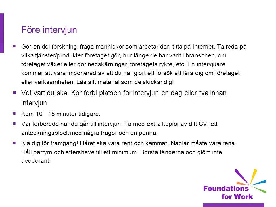 Före intervjun  Gör en del forskning: fråga människor som arbetar där, titta på Internet. Ta reda på vilka tjänster/produkter företaget gör, hur läng