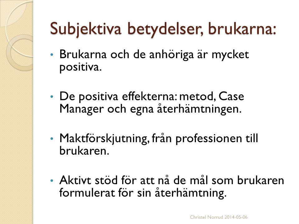 Subjektiva betydelser, brukarna: Brukarna och de anhöriga är mycket positiva. De positiva effekterna: metod, Case Manager och egna återhämtningen. Mak