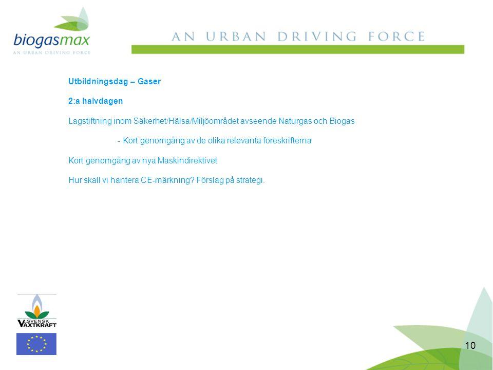 10 Utbildningsdag – Gaser 2:a halvdagen Lagstiftning inom Säkerhet/Hälsa/Miljöområdet avseende Naturgas och Biogas - Kort genomgång av de olika relevanta föreskrifterna Kort genomgång av nya Maskindirektivet Hur skall vi hantera CE-märkning.