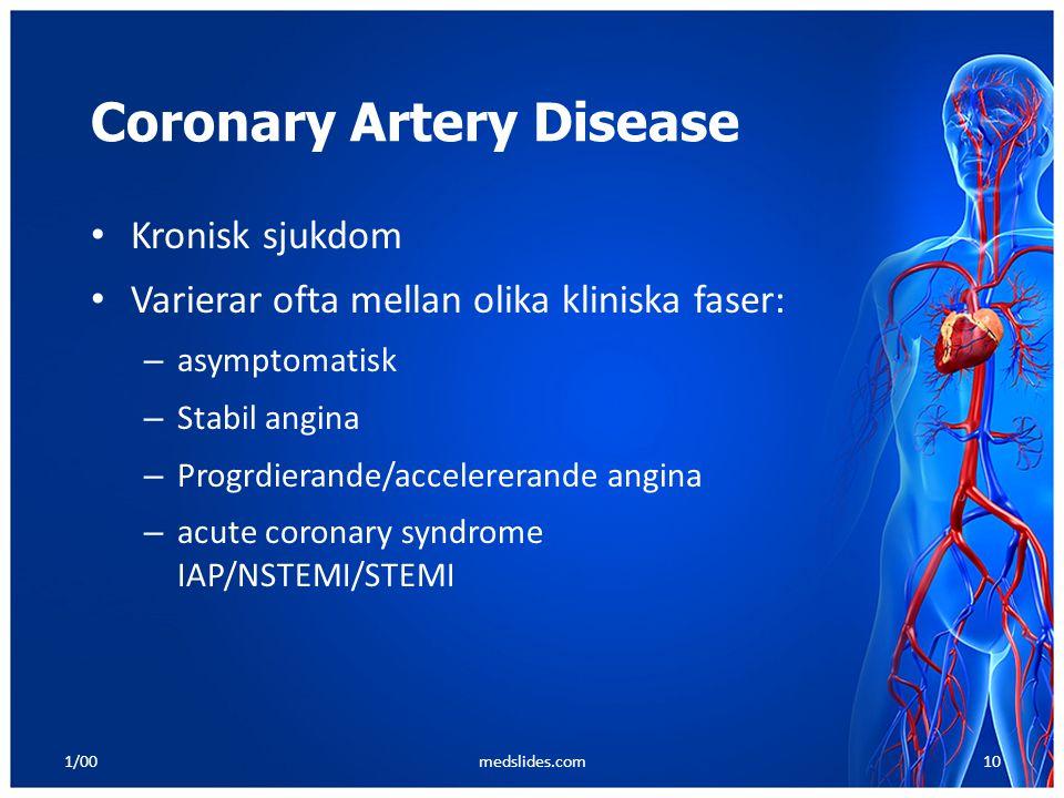 1/00medslides.com10 Coronary Artery Disease Kronisk sjukdom Varierar ofta mellan olika kliniska faser: – asymptomatisk – Stabil angina – Progrdierande