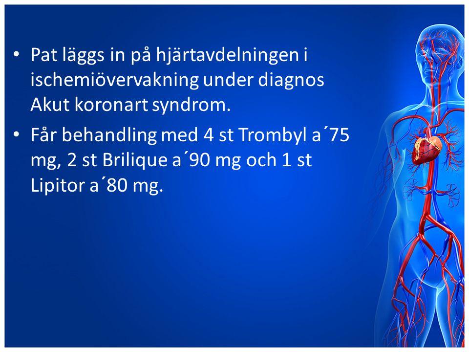 Pat läggs in på hjärtavdelningen i ischemiövervakning under diagnos Akut koronart syndrom. Får behandling med 4 st Trombyl a´75 mg, 2 st Brilique a´90