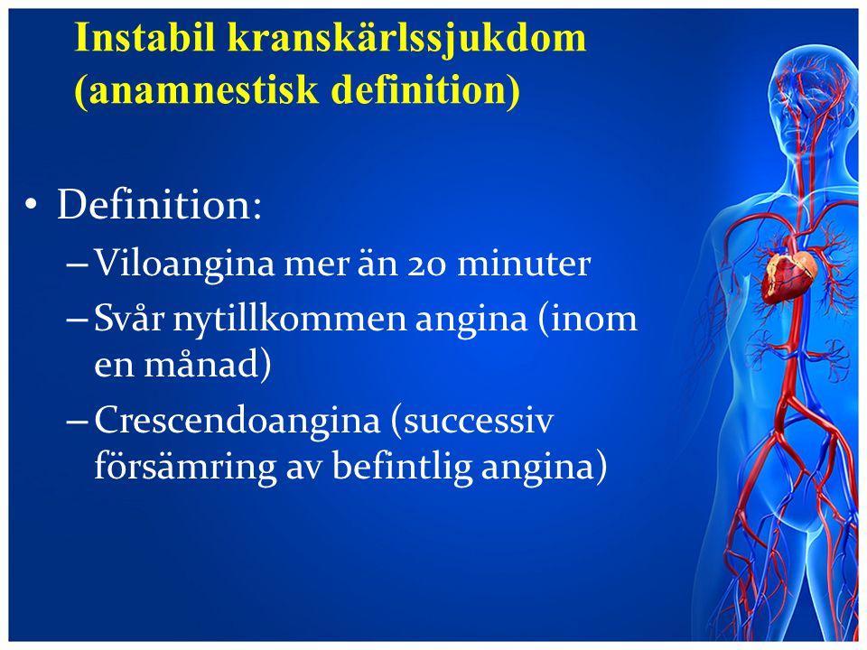 Instabil kranskärlssjukdom (anamnestisk definition) Definition: – Viloangina mer än 20 minuter – Svår nytillkommen angina (inom en månad) – Crescendoa