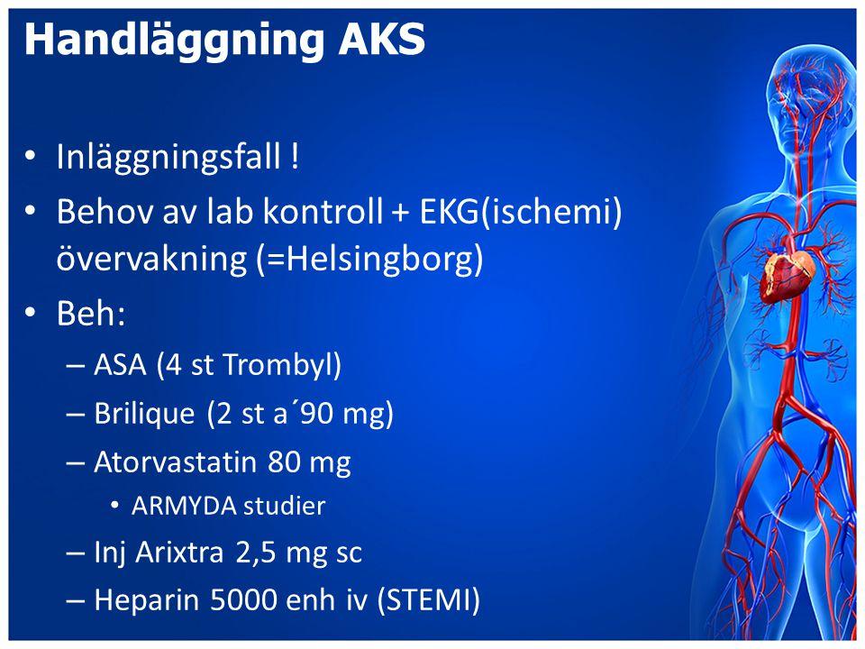 Handläggning AKS Inläggningsfall ! Behov av lab kontroll + EKG(ischemi) övervakning (=Helsingborg) Beh: – ASA (4 st Trombyl) – Brilique (2 st a´90 mg)
