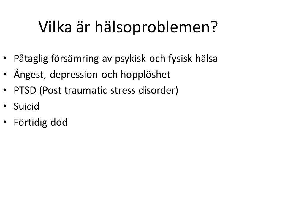 Vilka är hälsoproblemen? Påtaglig försämring av psykisk och fysisk hälsa Ångest, depression och hopplöshet PTSD (Post traumatic stress disorder) Suici