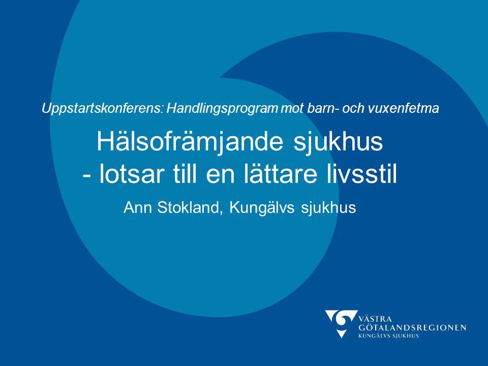 Uppstartskonferens: Handlingsprogram mot barn- och vuxenfetma Hälsofrämjande sjukhus - lotsar till en lättare livsstil Ann Stokland, Kungälvs sjukhus
