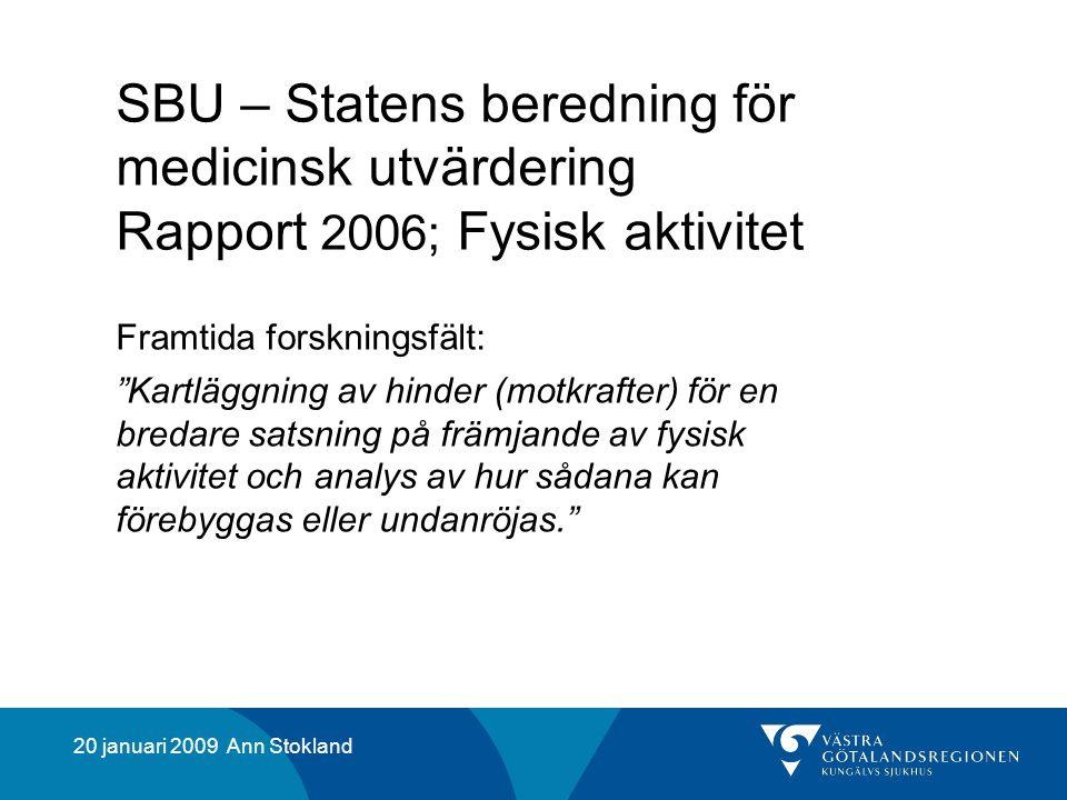 20 januari 2009 Ann Stokland SBU – Statens beredning för medicinsk utvärdering Rapport 2006; Fysisk aktivitet Framtida forskningsfält: Kartläggning av hinder (motkrafter) för en bredare satsning på främjande av fysisk aktivitet och analys av hur sådana kan förebyggas eller undanröjas.