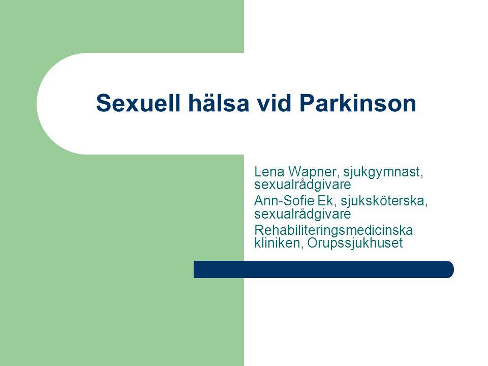 Sexuell hälsa vid Parkinson Lena Wapner, sjukgymnast, sexualrådgivare Ann-Sofie Ek, sjuksköterska, sexualrådgivare Rehabiliteringsmedicinska kliniken, Orupssjukhuset