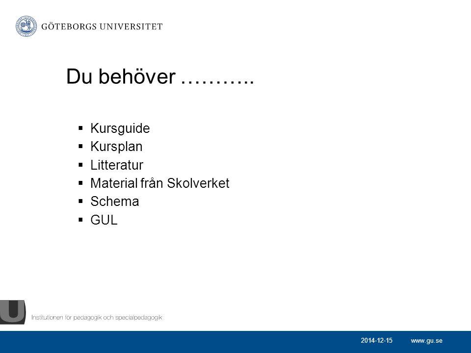 www.gu.se Du behöver ………..  Kursguide  Kursplan  Litteratur  Material från Skolverket  Schema  GUL 2014-12-15