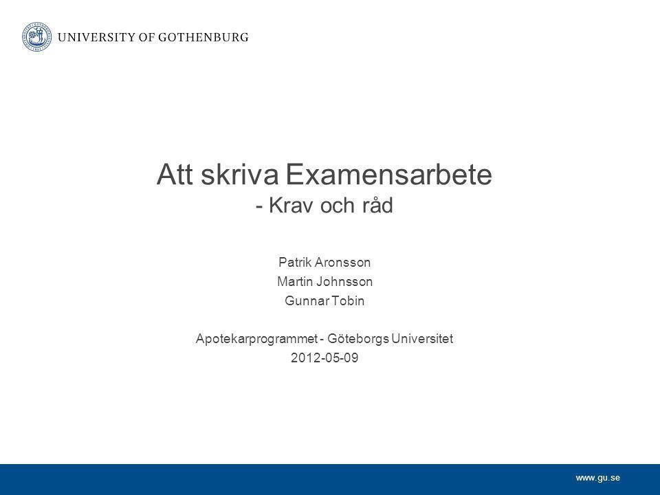 www.gu.se Patrik Aronsson Martin Johnsson Gunnar Tobin Apotekarprogrammet - Göteborgs Universitet 2012-05-09 Att skriva Examensarbete - Krav och råd