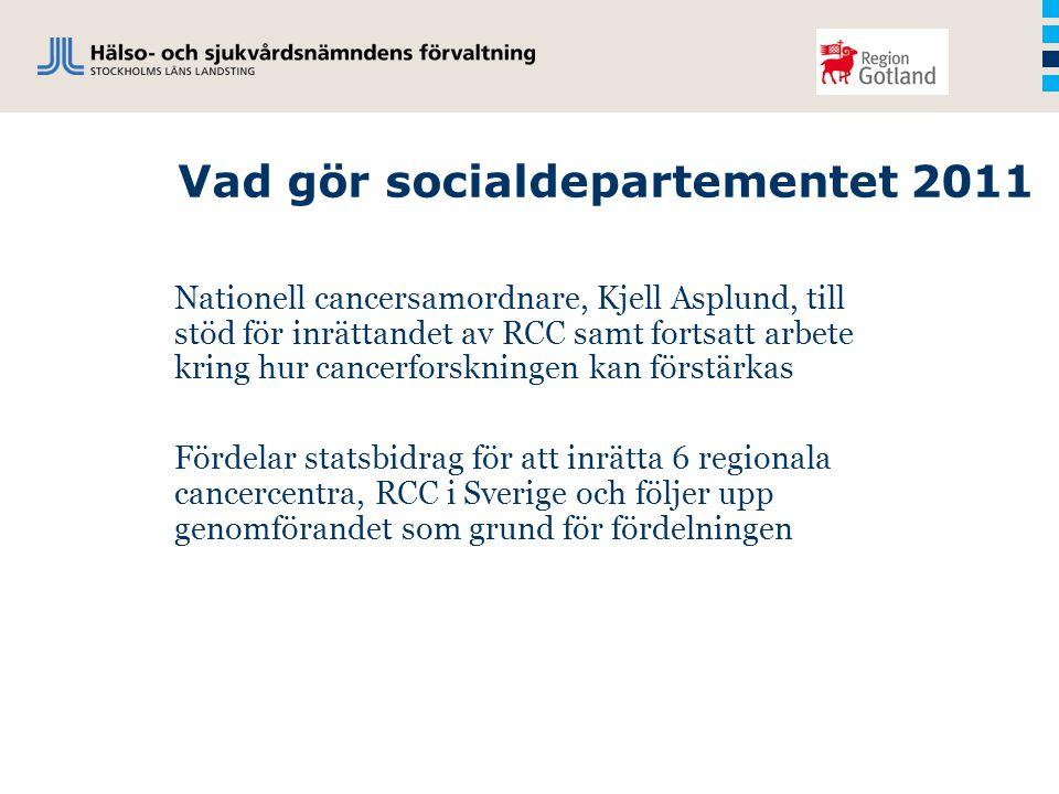 Vad gör socialdepartementet 2011 Nationell cancersamordnare, Kjell Asplund, till stöd för inrättandet av RCC samt fortsatt arbete kring hur cancerforskningen kan förstärkas Fördelar statsbidrag för att inrätta 6 regionala cancercentra, RCC i Sverige och följer upp genomförandet som grund för fördelningen