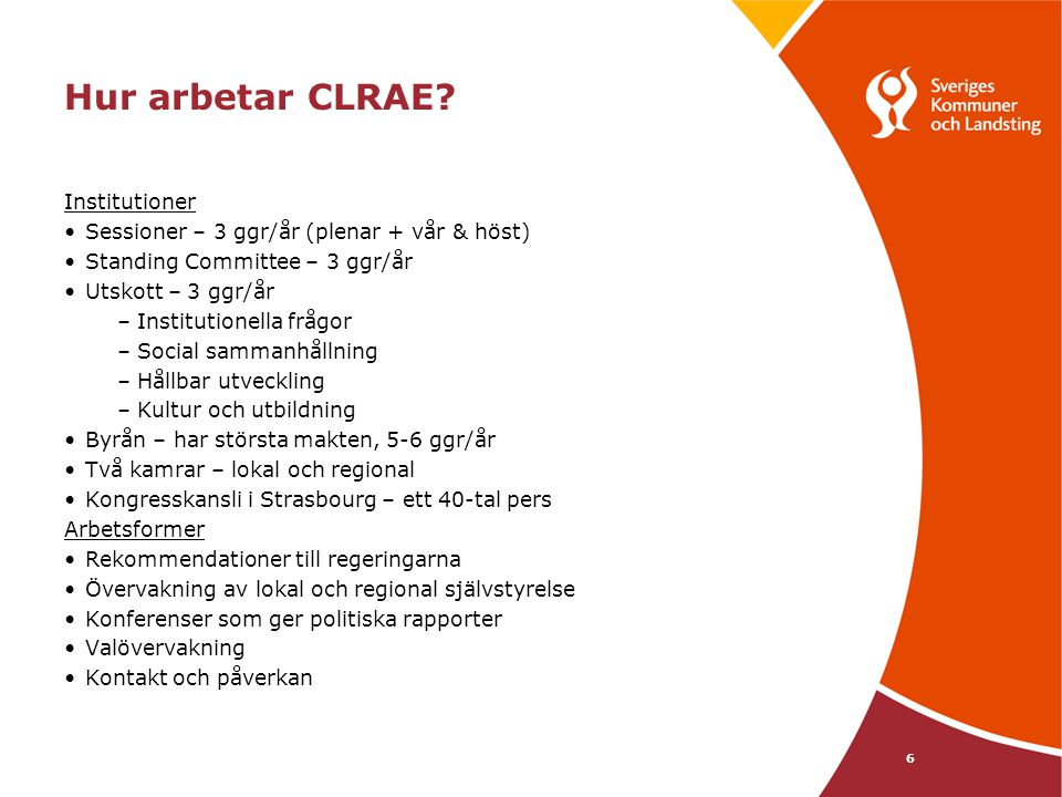 6 Hur arbetar CLRAE? Institutioner Sessioner – 3 ggr/år (plenar + vår & höst) Standing Committee – 3 ggr/år Utskott – 3 ggr/år –Institutionella frågor