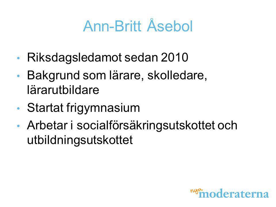 Ann-Britt Åsebol Riksdagsledamot sedan 2010 Bakgrund som lärare, skolledare, lärarutbildare Startat frigymnasium Arbetar i socialförsäkringsutskottet
