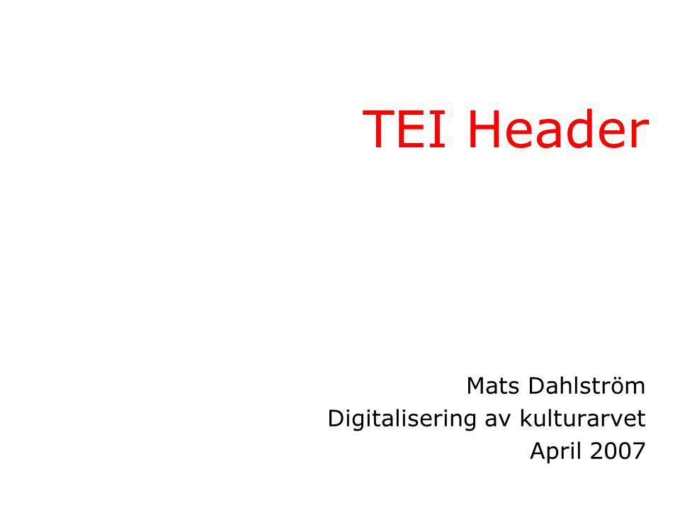 TEI Header Mats Dahlström Digitalisering av kulturarvet April 2007