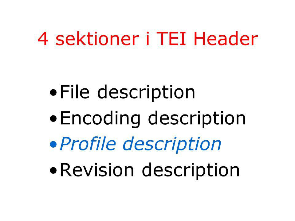 4 sektioner i TEI Header File description Encoding description Profile description Revision description