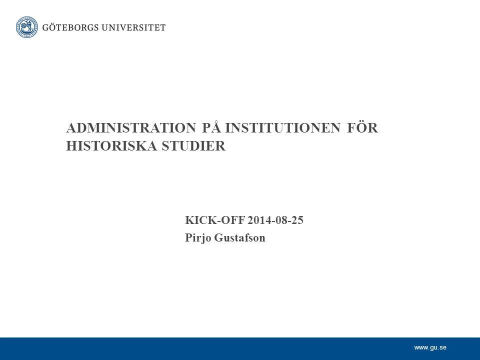 www.gu.se ADMINISTRATION PÅ INSTITUTIONEN FÖR HISTORISKA STUDIER KICK-OFF 2014-08-25 Pirjo Gustafson