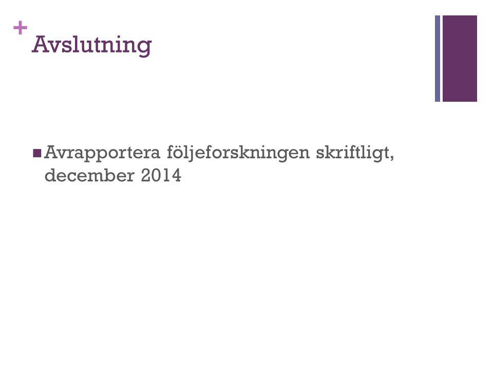 + Avslutning Avrapportera följeforskningen skriftligt, december 2014