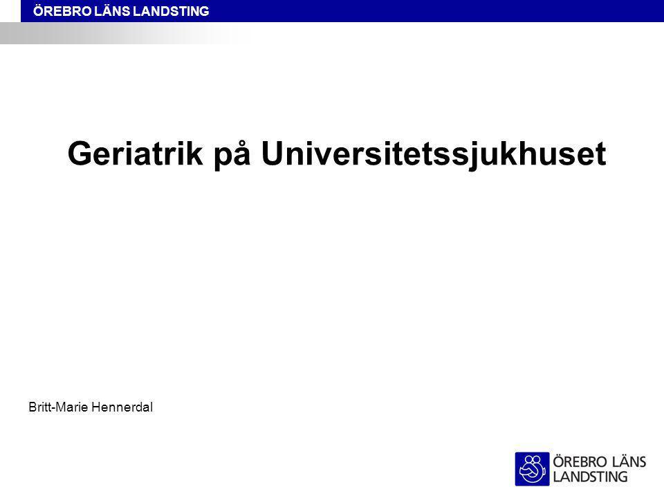 ÖREBRO LÄNS LANDSTING Geriatrik på Universitetssjukhuset Britt-Marie Hennerdal
