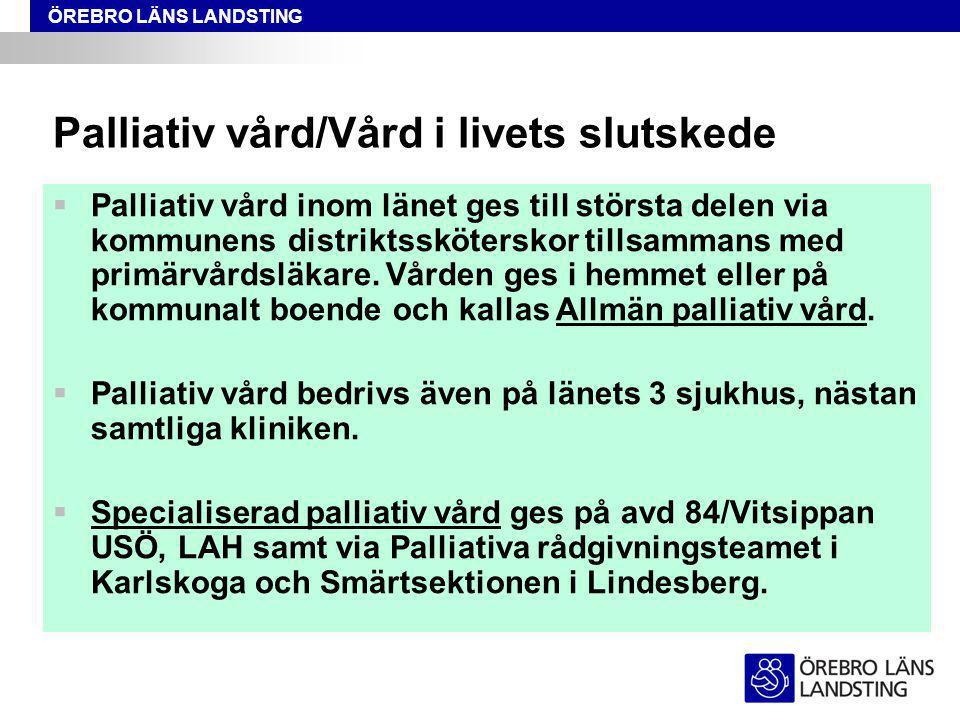 ÖREBRO LÄNS LANDSTING Palliativ vård/Vård i livets slutskede  Palliativ vård inom länet ges till största delen via kommunens distriktssköterskor tillsammans med primärvårdsläkare.