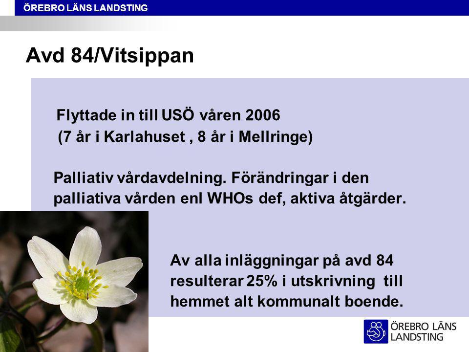 ÖREBRO LÄNS LANDSTING Avd 84/Vitsippan Flyttade in till USÖ våren 2006 (7 år i Karlahuset, 8 år i Mellringe) Palliativ vårdavdelning.
