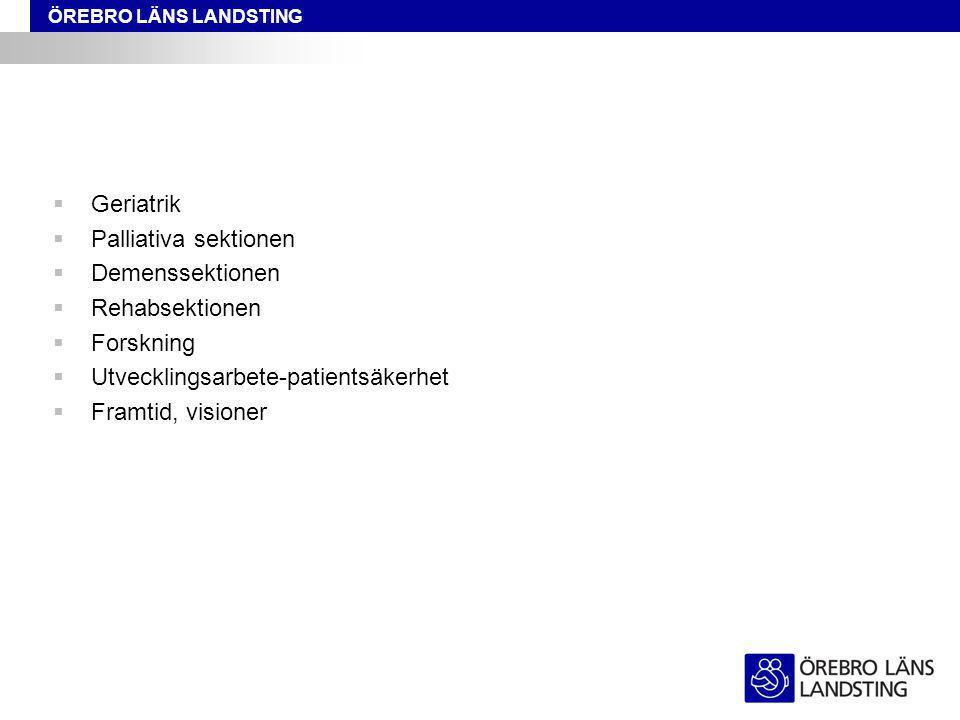ÖREBRO LÄNS LANDSTING  Geriatrik  Palliativa sektionen  Demenssektionen  Rehabsektionen  Forskning  Utvecklingsarbete-patientsäkerhet  Framtid, visioner