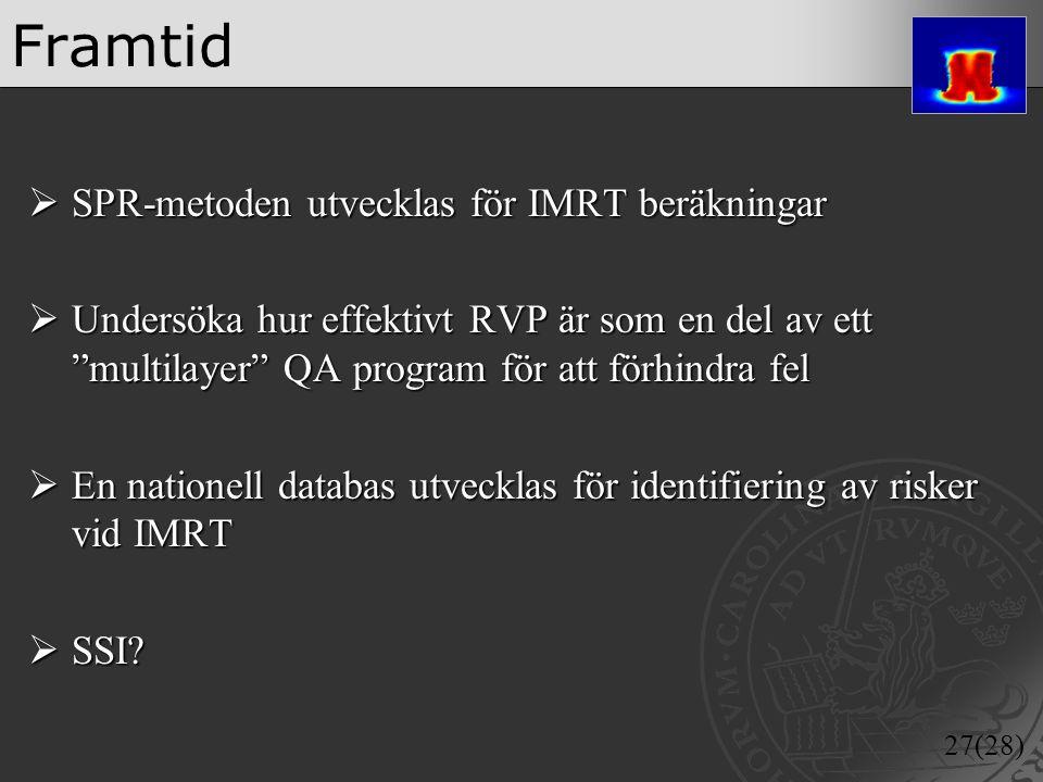 """27(28) Framtid  SPR-metoden utvecklas för IMRT beräkningar  Undersöka hur effektivt RVP är som en del av ett """"multilayer"""" QA program för att förhind"""