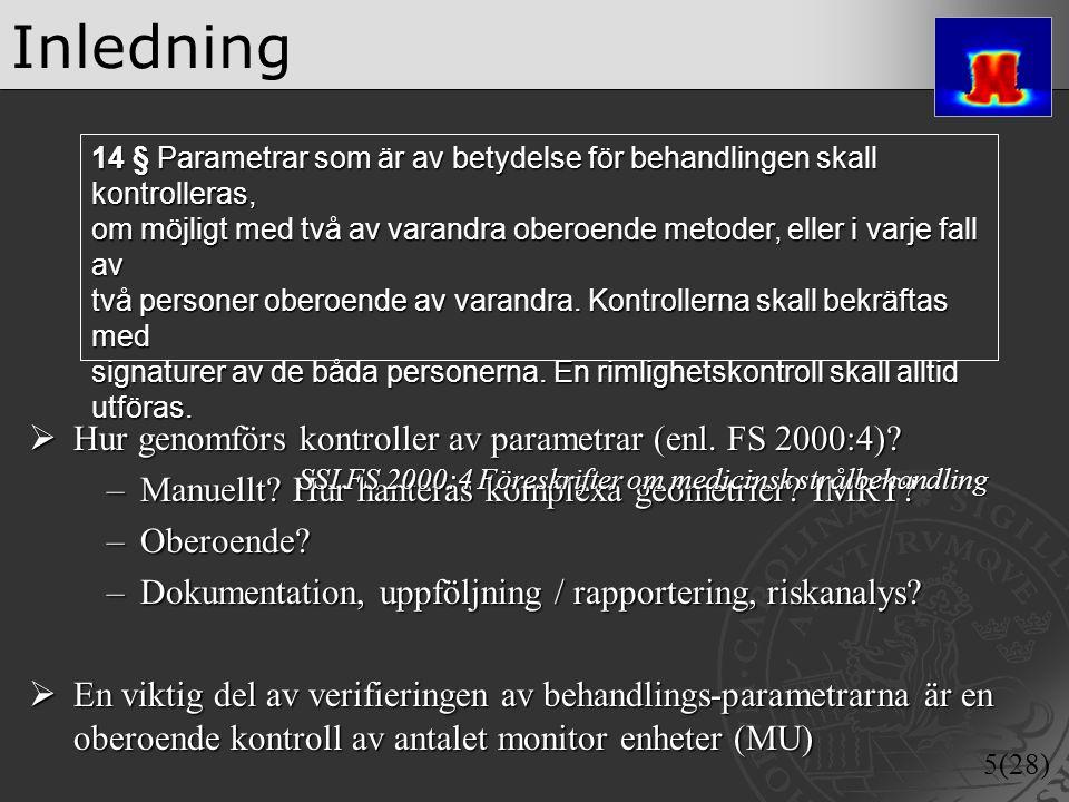 5(28) Inledning  Hur genomförs kontroller av parametrar (enl. FS 2000:4)? –Manuellt? Hur hanteras komplexa geometrier? IMRT? –Oberoende? –Dokumentati