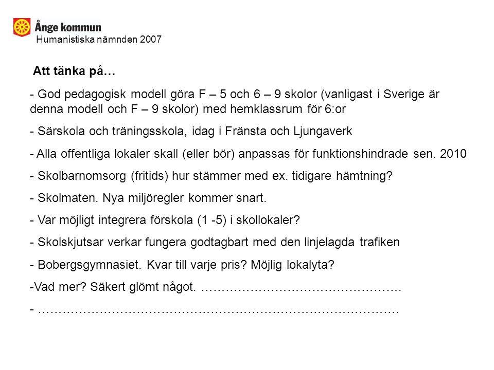 Humanistiska nämnden 2007 Att tänka på… - God pedagogisk modell göra F – 5 och 6 – 9 skolor (vanligast i Sverige är denna modell och F – 9 skolor) med hemklassrum för 6:or - Särskola och träningsskola, idag i Fränsta och Ljungaverk - Alla offentliga lokaler skall (eller bör) anpassas för funktionshindrade sen.