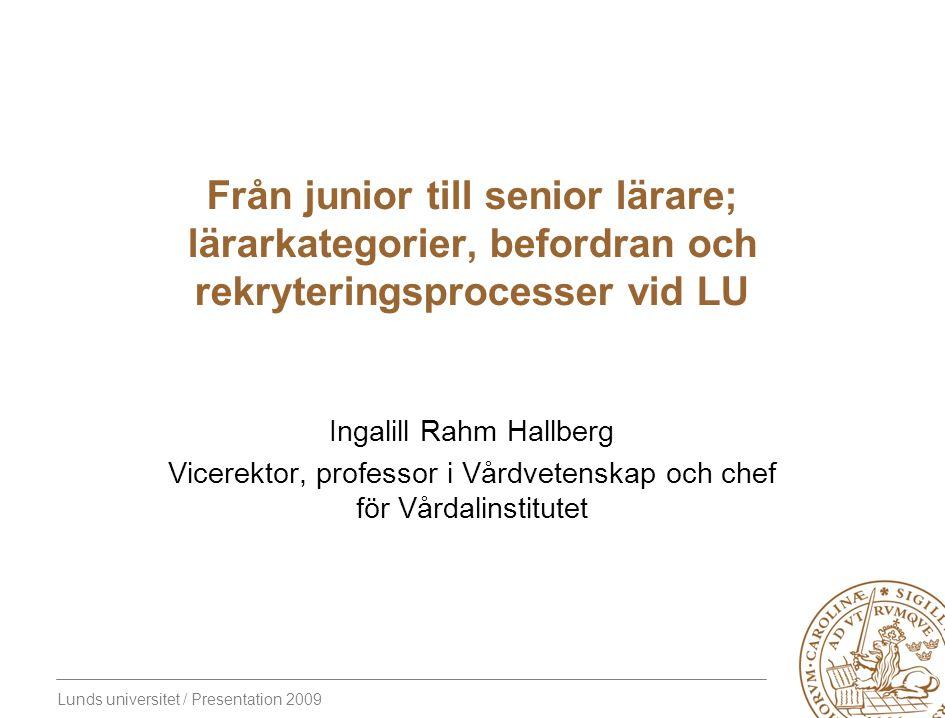 Lunds universitet / Presentation 2009 Från junior till senior lärare; lärarkategorier, befordran och rekryteringsprocesser vid LU Ingalill Rahm Hallberg Vicerektor, professor i Vårdvetenskap och chef för Vårdalinstitutet
