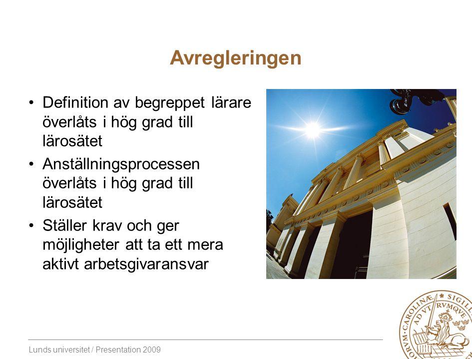 Lunds universitet / Presentation 2009 Avregleringen Definition av begreppet lärare överlåts i hög grad till lärosätet Anställningsprocessen överlåts i hög grad till lärosätet Ställer krav och ger möjligheter att ta ett mera aktivt arbetsgivaransvar