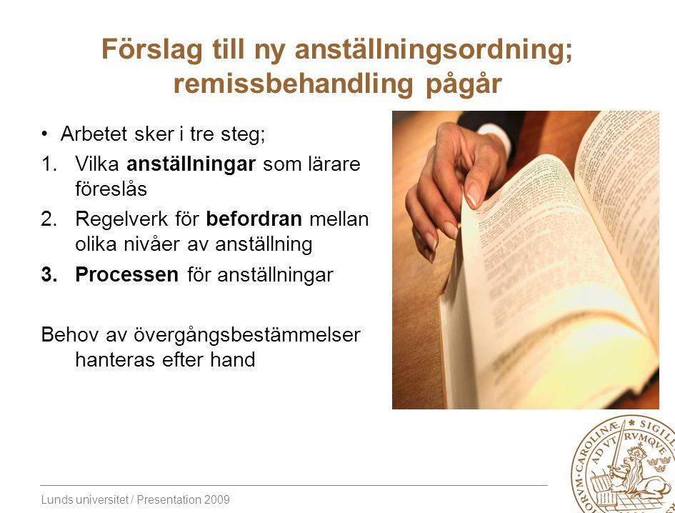 Lunds universitet / Presentation 2009 Förslag till ny anställningsordning; remissbehandling pågår Arbetet sker i tre steg; 1.Vilka anställningar som lärare föreslås 2.Regelverk för befordran mellan olika nivåer av anställning 3.Processen för anställningar Behov av övergångsbestämmelser hanteras efter hand