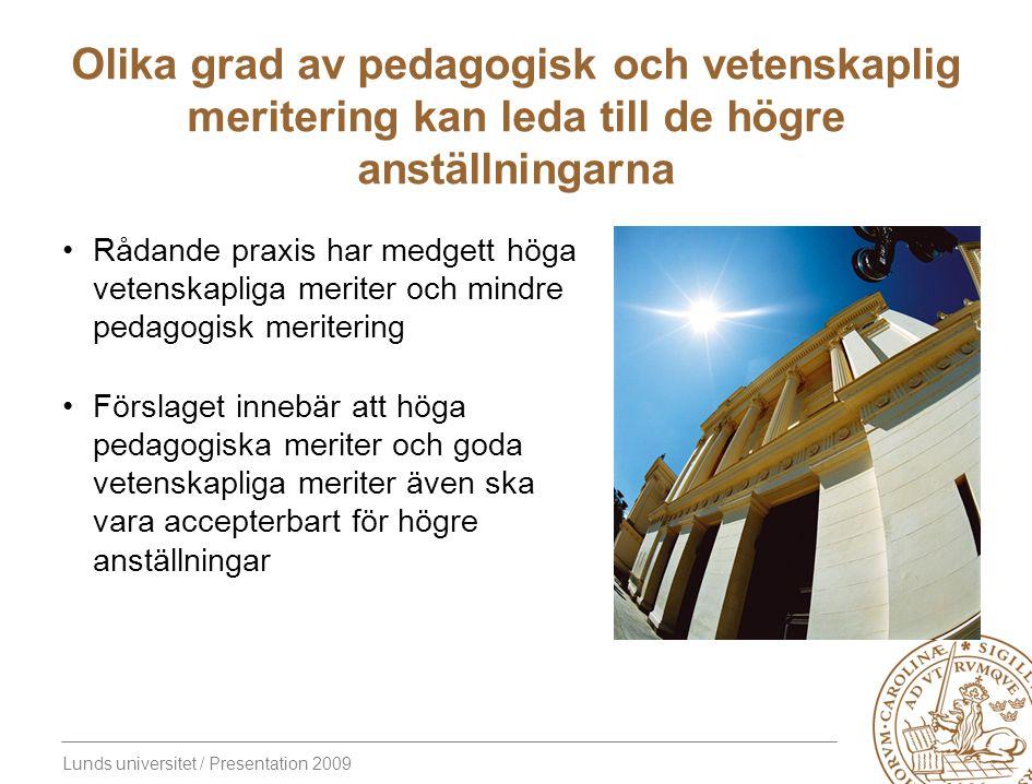 Lunds universitet / Presentation 2009 Olika grad av pedagogisk och vetenskaplig meritering kan leda till de högre anställningarna Rådande praxis har medgett höga vetenskapliga meriter och mindre pedagogisk meritering Förslaget innebär att höga pedagogiska meriter och goda vetenskapliga meriter även ska vara accepterbart för högre anställningar