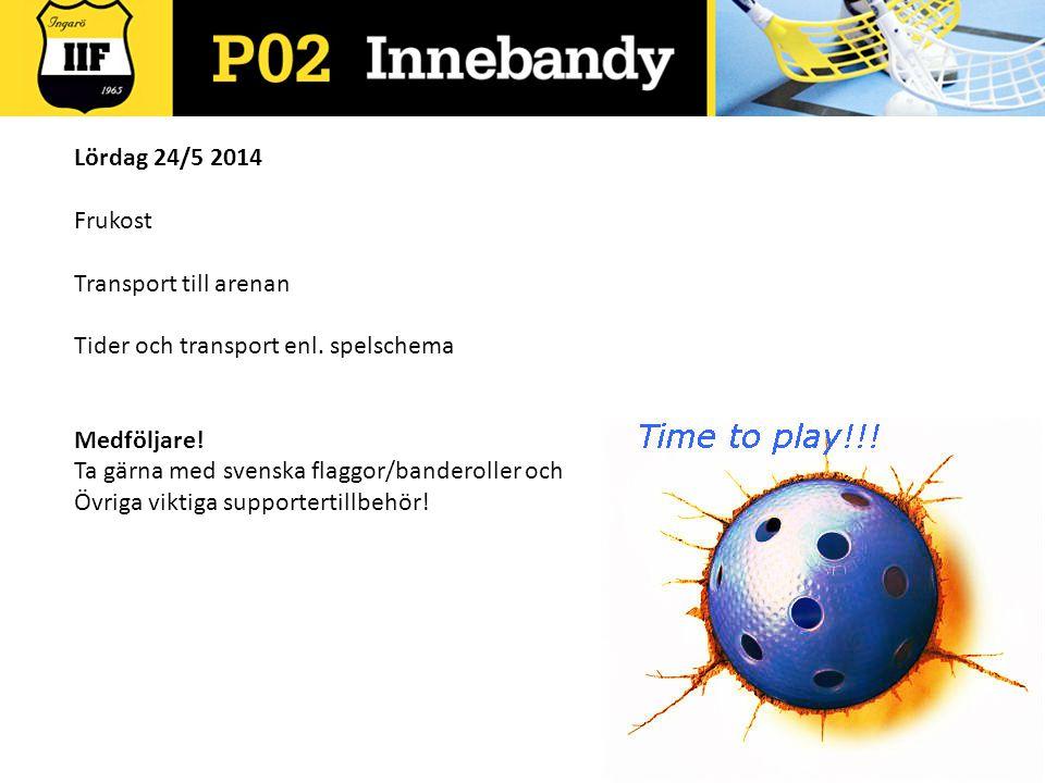 Lördag 24/5 2014 Frukost Transport till arenan Tider och transport enl. spelschema Medföljare! Ta gärna med svenska flaggor/banderoller och Övriga vik