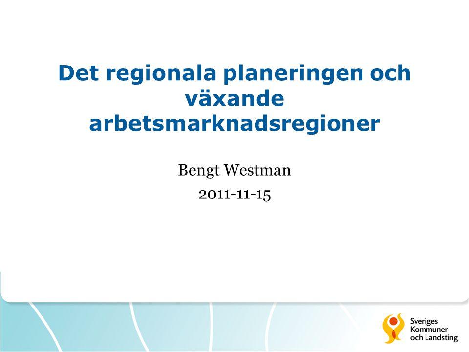 Det regionala planeringen och växande arbetsmarknadsregioner Bengt Westman 2011-11-15
